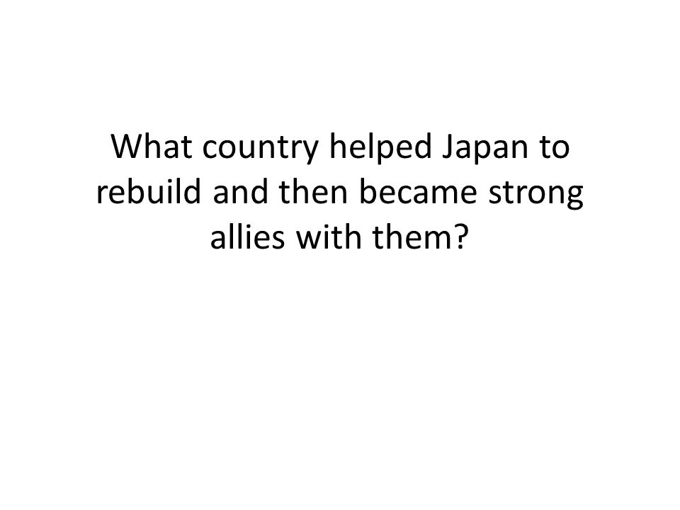What country helped Japan to rebuild and then became strong allies with them?