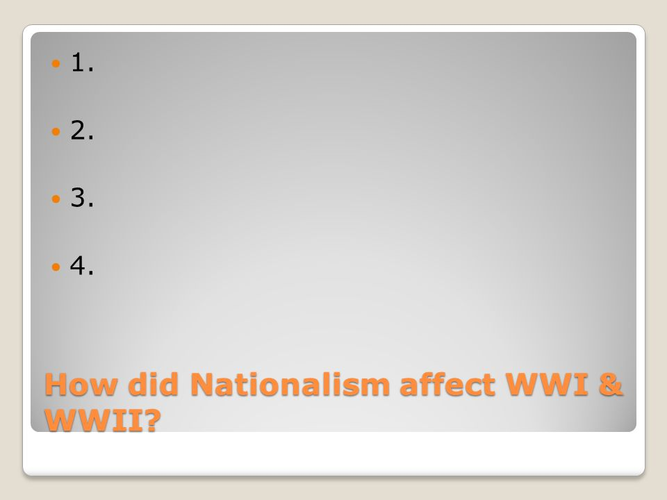 How did Nationalism affect WWI & WWII 1. 2. 3. 4.