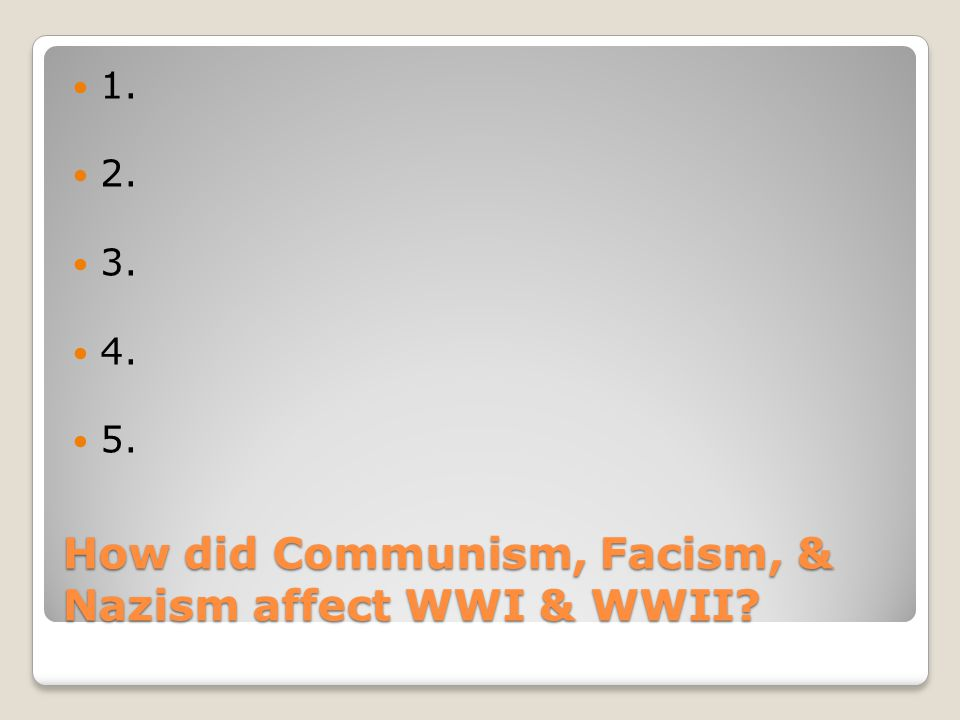 How did Communism, Facism, & Nazism affect WWI & WWII 1. 2. 3. 4. 5.