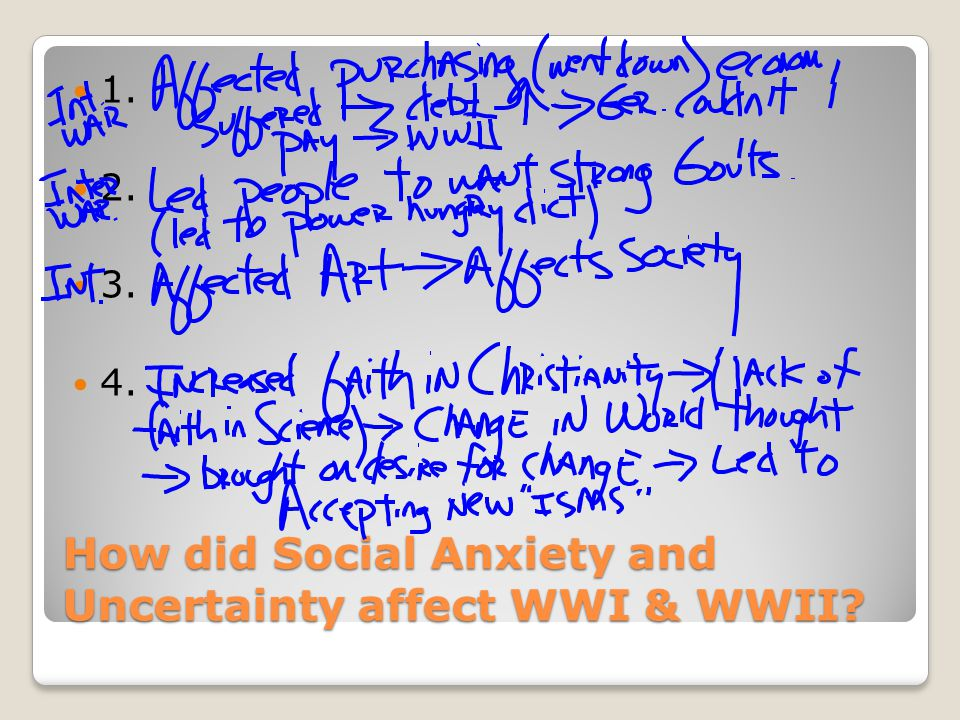 How did Social Anxiety and Uncertainty affect WWI & WWII 1. 2. 3. 4.