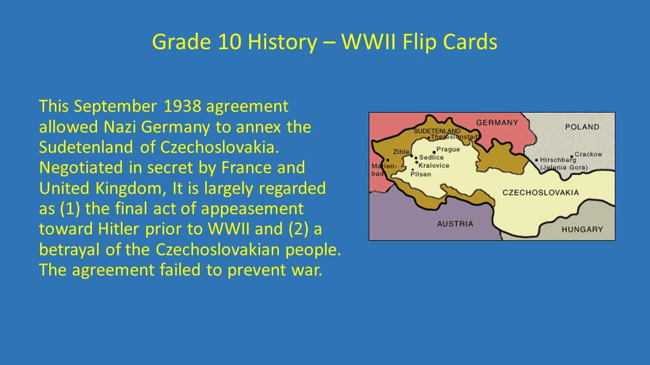 Grade 10 History – WWII Flip Cards This September 1938 agreement allowed Nazi Germany to annex the Sudetenland of Czechoslovakia. Negotiated in secret