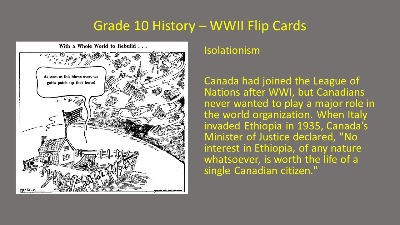 Grade 10 History – WWII Flip Cards Isolationism Canada had joined the League of Nations after WWI, but Canadians never wanted to play a major role in