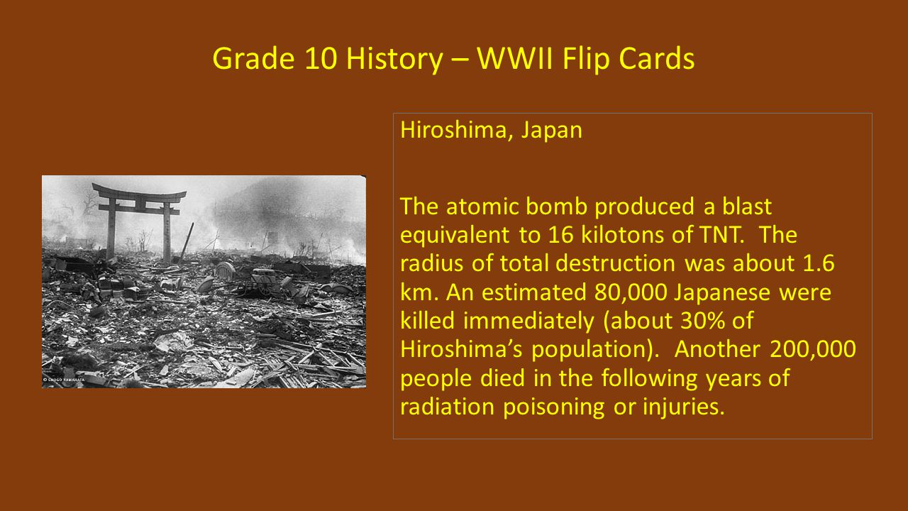 Grade 10 History – WWII Flip Cards Hiroshima, Japan The atomic bomb produced a blast equivalent to 16 kilotons of TNT. The radius of total destruction