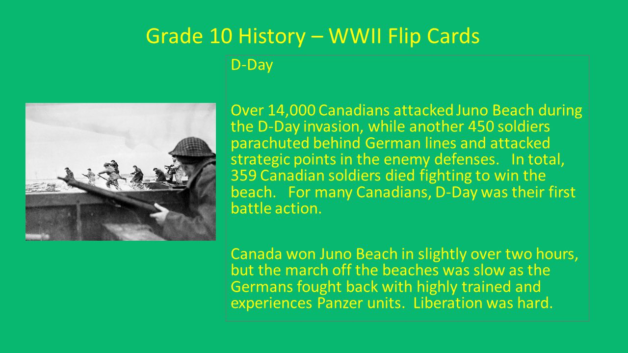 Grade 10 History – WWII Flip Cards D-Day Over 14,000 Canadians attacked Juno Beach during the D-Day invasion, while another 450 soldiers parachuted be