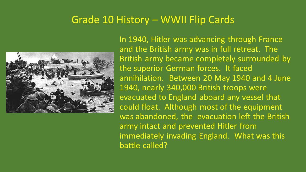 Grade 10 History – WWII Flip Cards In 1940, Hitler was advancing through France and the British army was in full retreat. The British army became comp