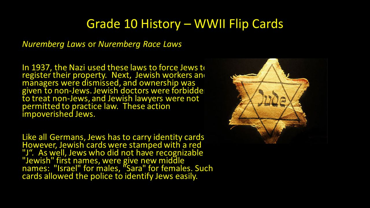 Grade 10 History – WWII Flip Cards Nuremberg Laws or Nuremberg Race Laws In 1937, the Nazi used these laws to force Jews to register their property. N