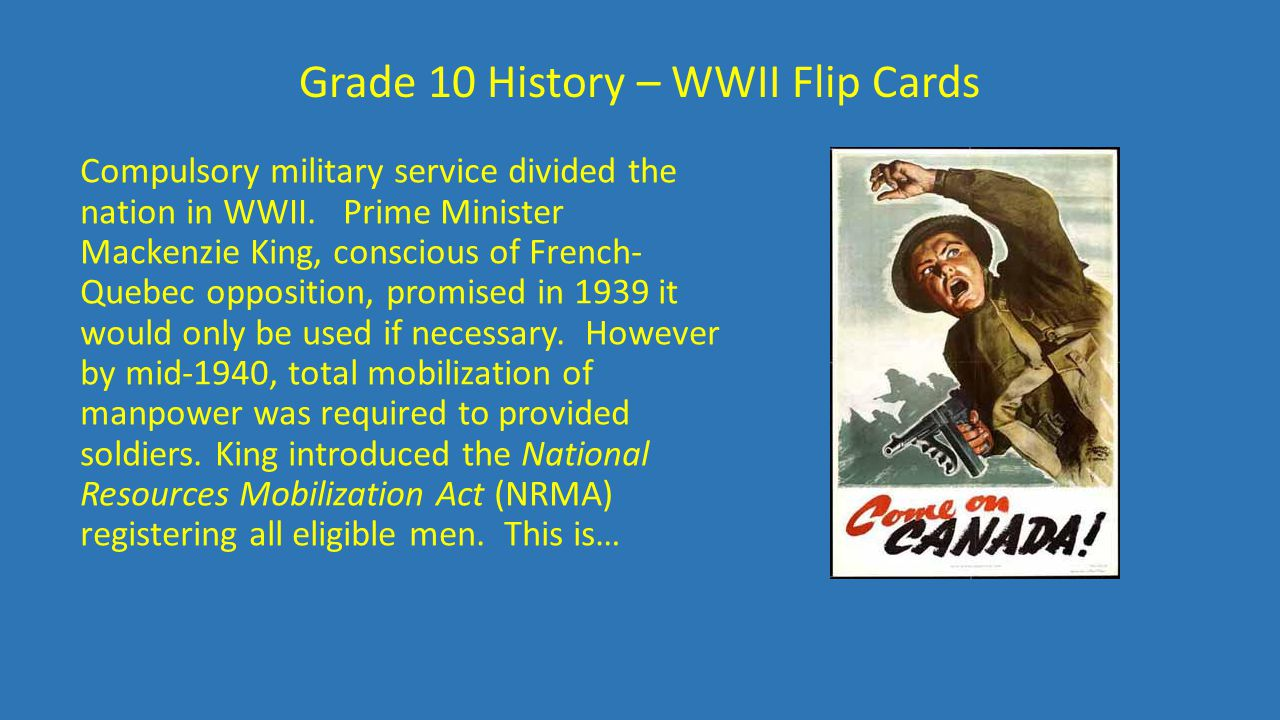 Grade 10 History – WWII Flip Cards Compulsory military service divided the nation in WWII. Prime Minister Mackenzie King, conscious of French- Quebec