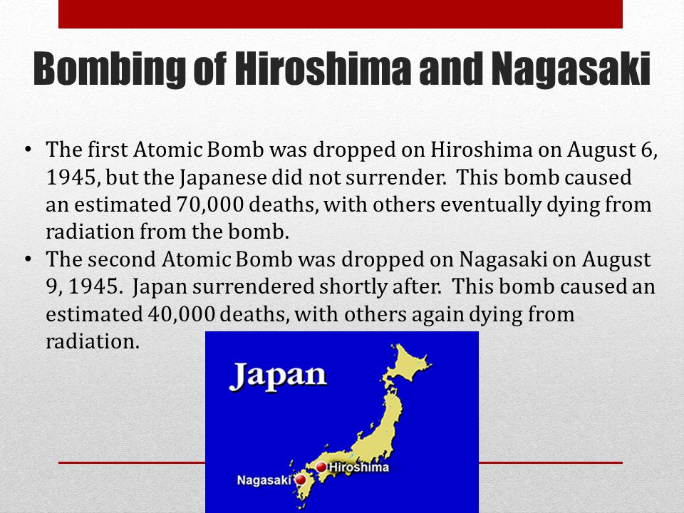 Bombing of Hiroshima and Nagasaki The first Atomic Bomb was dropped on Hiroshima on August 6, 1945, but the Japanese did not surrender. This bomb caus