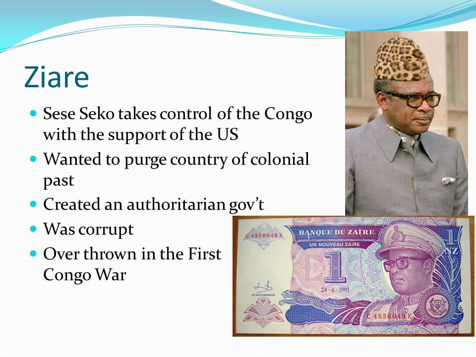 Ziare Sese Seko takes control of the Congo with the support of the US Wanted to purge country of colonial past Created an authoritarian gov't Was corrupt Over thrown in the First Congo War