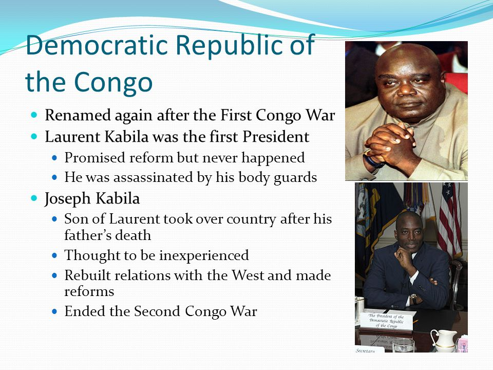 Democratic Republic of the Congo Renamed again after the First Congo War Laurent Kabila was the first President Promised reform but never happened He was assassinated by his body guards Joseph Kabila Son of Laurent took over country after his father's death Thought to be inexperienced Rebuilt relations with the West and made reforms Ended the Second Congo War