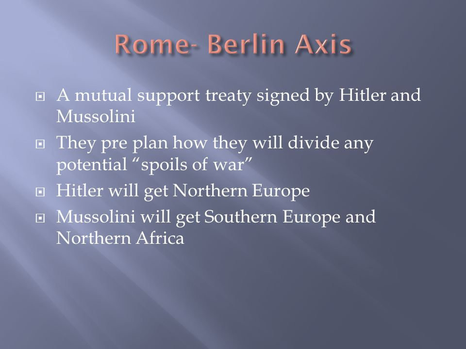  A mutual support treaty signed by Hitler and Mussolini  They pre plan how they will divide any potential spoils of war  Hitler will get Northern Europe  Mussolini will get Southern Europe and Northern Africa