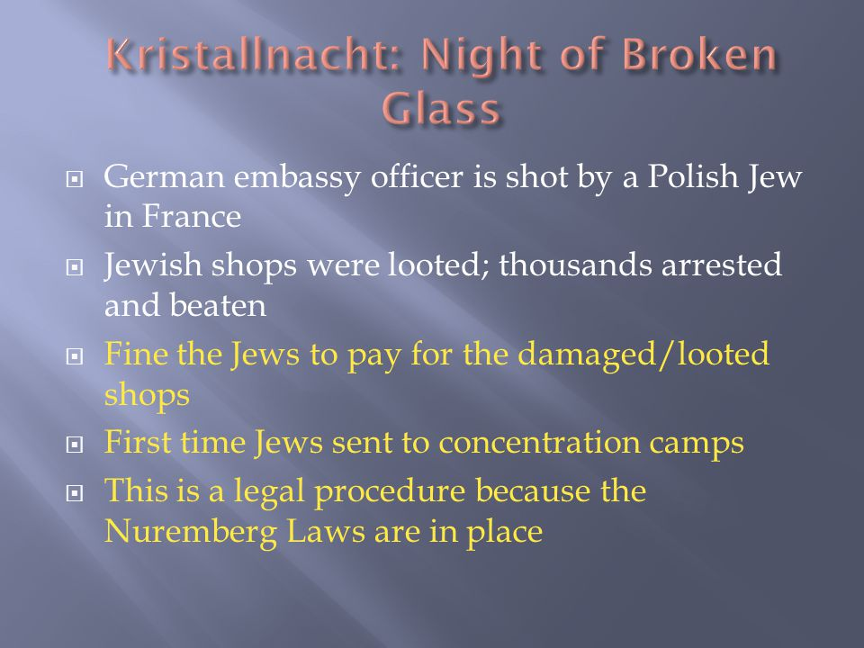  German embassy officer is shot by a Polish Jew in France  Jewish shops were looted; thousands arrested and beaten  Fine the Jews to pay for the damaged/looted shops  First time Jews sent to concentration camps  This is a legal procedure because the Nuremberg Laws are in place