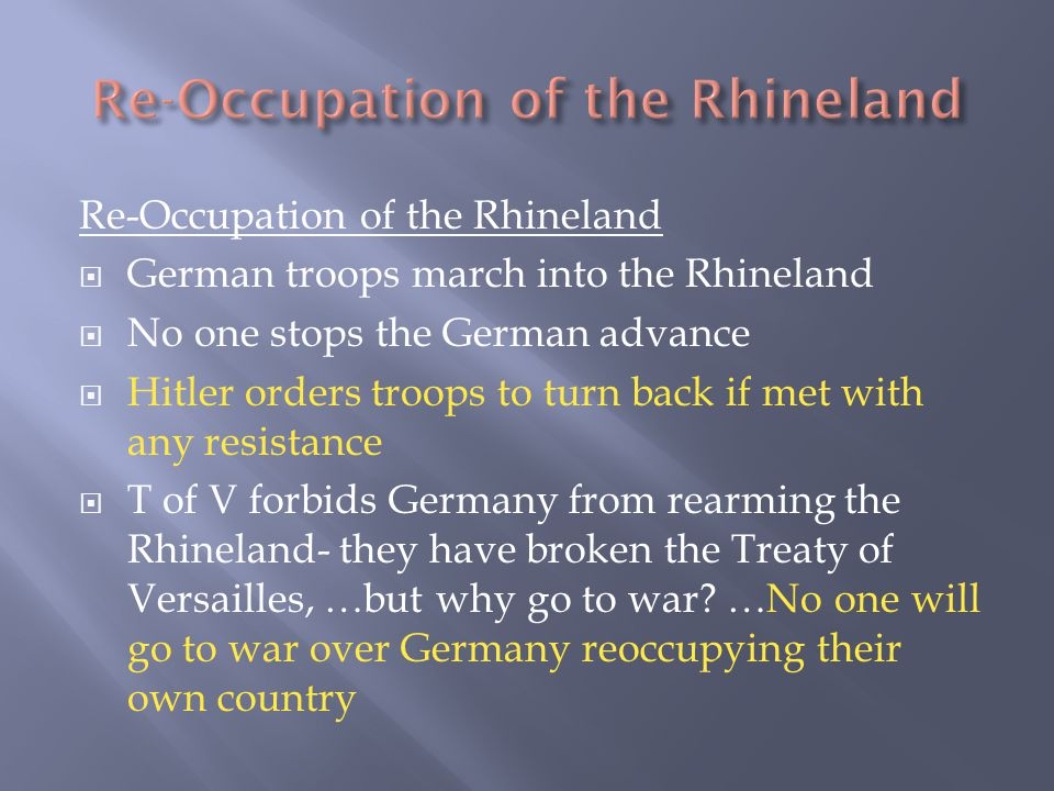 Re-Occupation of the Rhineland  German troops march into the Rhineland  No one stops the German advance  Hitler orders troops to turn back if met with any resistance  T of V forbids Germany from rearming the Rhineland- they have broken the Treaty of Versailles, …but why go to war.