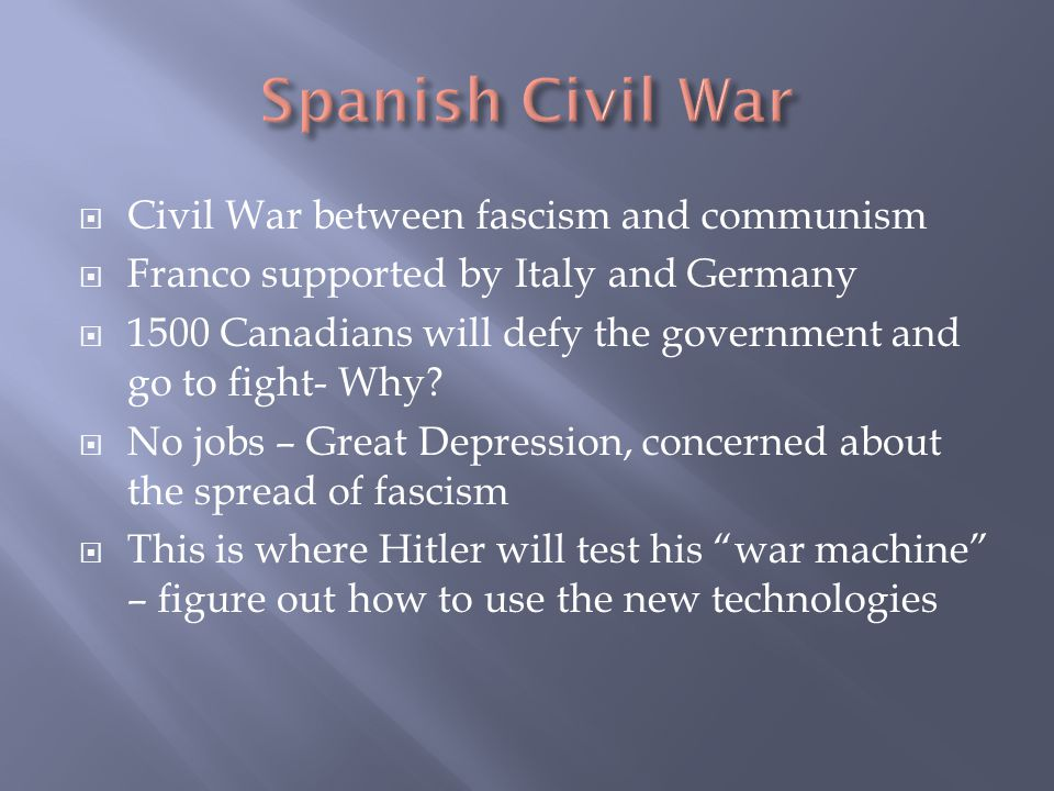 Civil War between fascism and communism  Franco supported by Italy and Germany  1500 Canadians will defy the government and go to fight- Why.