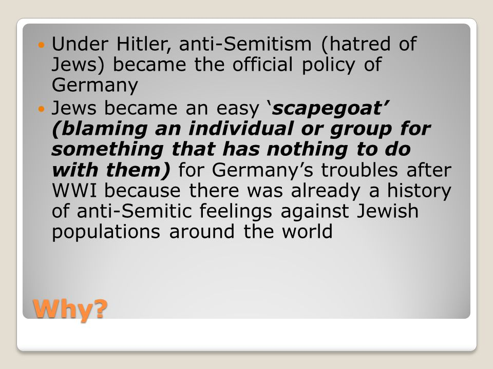 Why? Under Hitler, anti-Semitism (hatred of Jews) became the official policy of Germany Jews became an easy 'scapegoat' (blaming an individual or grou