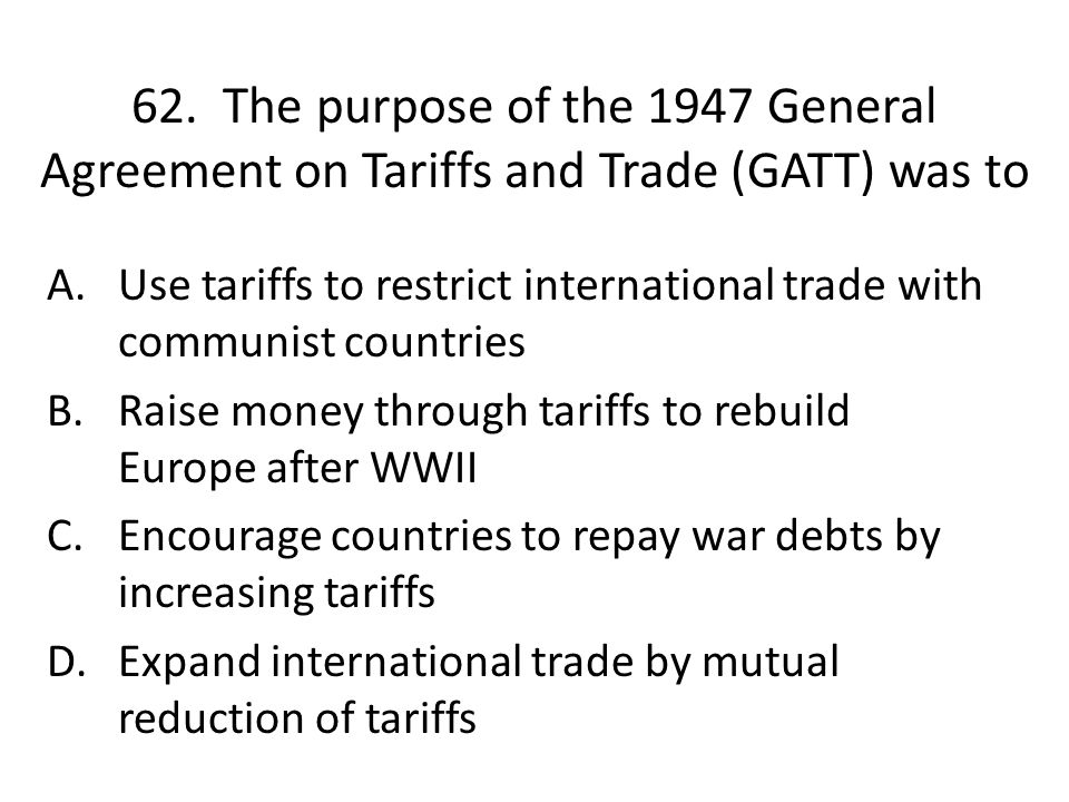 62. The purpose of the 1947 General Agreement on Tariffs and Trade (GATT) was to A.Use tariffs to restrict international trade with communist countrie