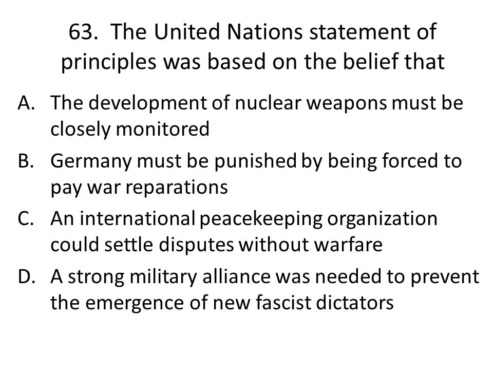 63. The United Nations statement of principles was based on the belief that A.The development of nuclear weapons must be closely monitored B.Germany m