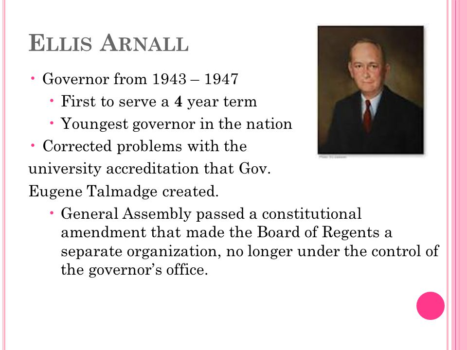 E LLIS A RNALL Governor from 1943 – 1947 First to serve a 4 year term Youngest governor in the nation Corrected problems with the university accreditation that Gov.