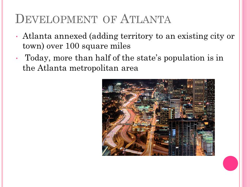 D EVELOPMENT OF A TLANTA Atlanta annexed (adding territory to an existing city or town) over 100 square miles Today, more than half of the state's population is in the Atlanta metropolitan area