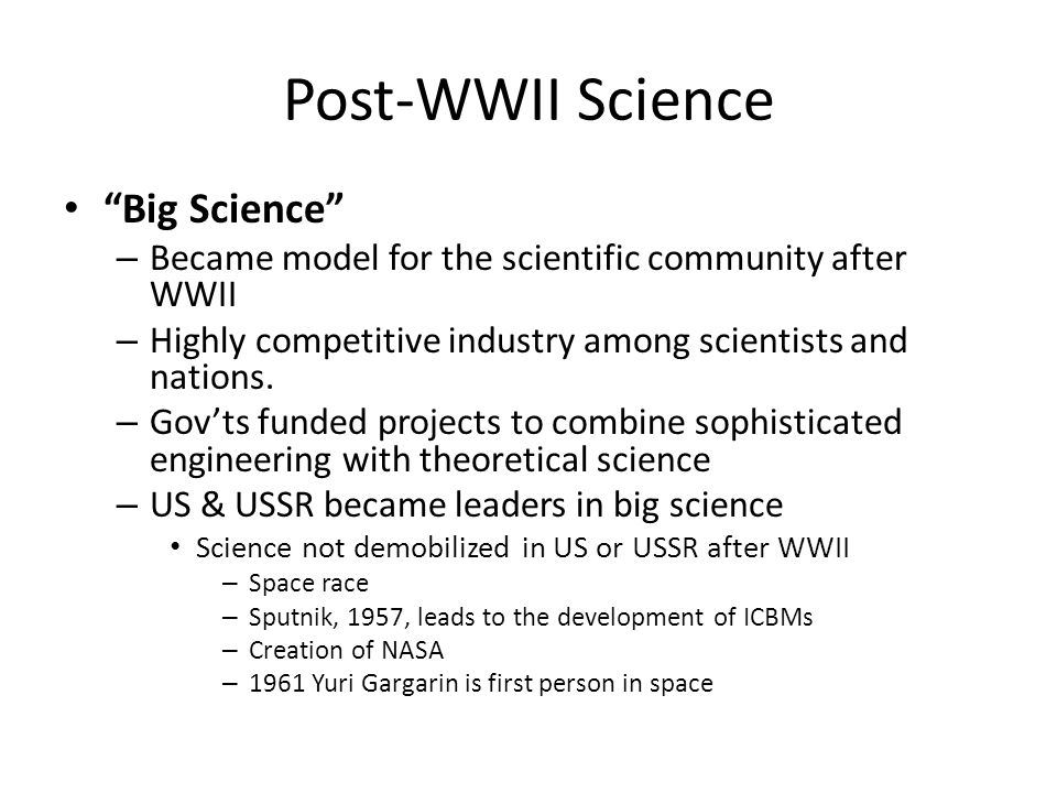 """Post-WWII Science """"Big Science"""" – Became model for the scientific community after WWII – Highly competitive industry among scientists and nations. – G"""