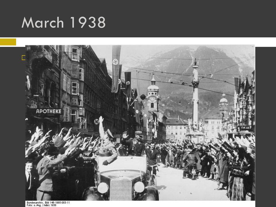 March 1938  Anschluss – union – with Austria Austria