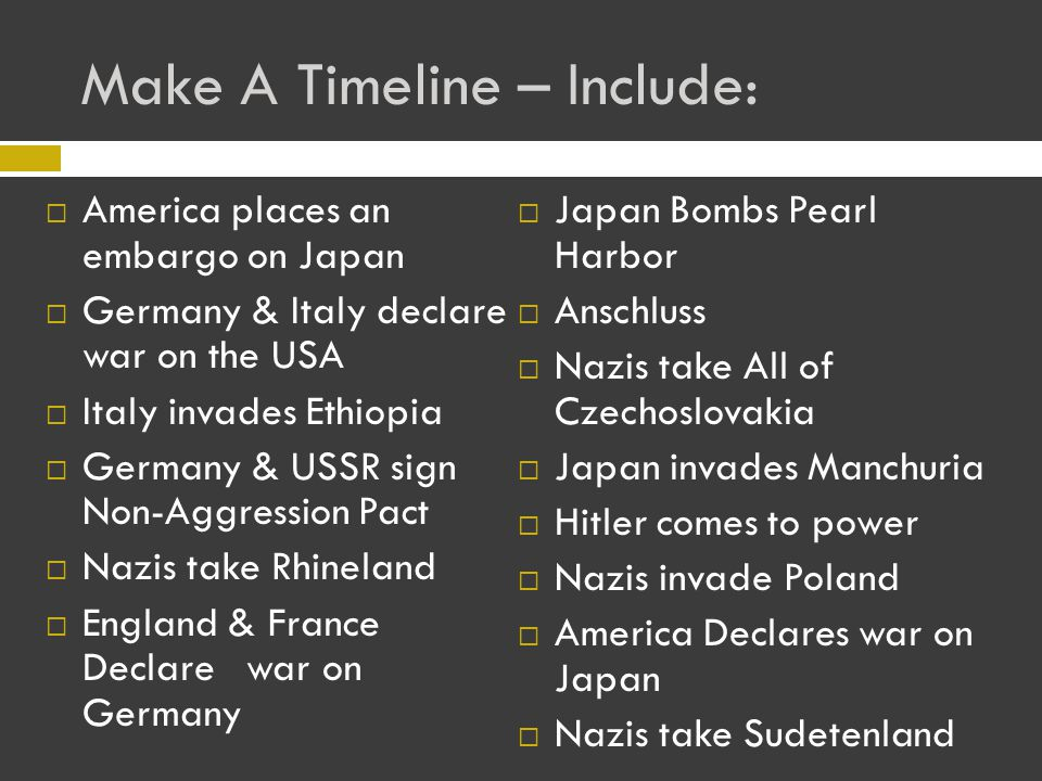 Make A Timeline – Include:  America places an embargo on Japan  Germany & Italy declare war on the USA  Italy invades Ethiopia  Germany & USSR sign Non-Aggression Pact  Nazis take Rhineland  England & France Declare war on Germany  Japan Bombs Pearl Harbor  Anschluss  Nazis take All of Czechoslovakia  Japan invades Manchuria  Hitler comes to power  Nazis invade Poland  America Declares war on Japan  Nazis take Sudetenland