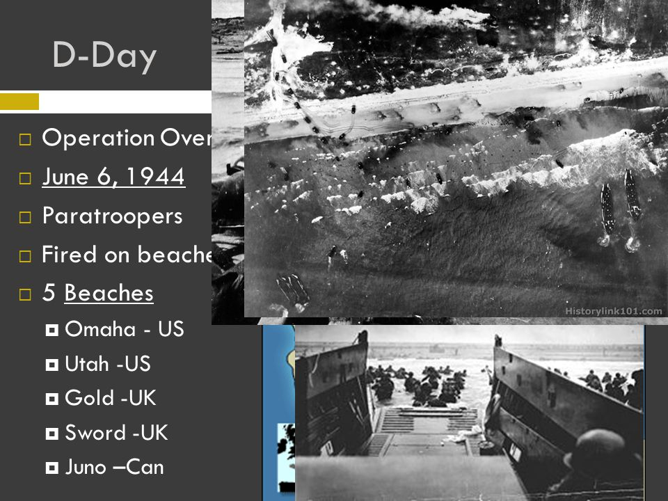 D-Day OOperation Overlord JJune 6, 1944 PParatroopers FFired on beaches 55 Beaches OOmaha - US UUtah -US GGold -UK SSword -UK JJuno –Can