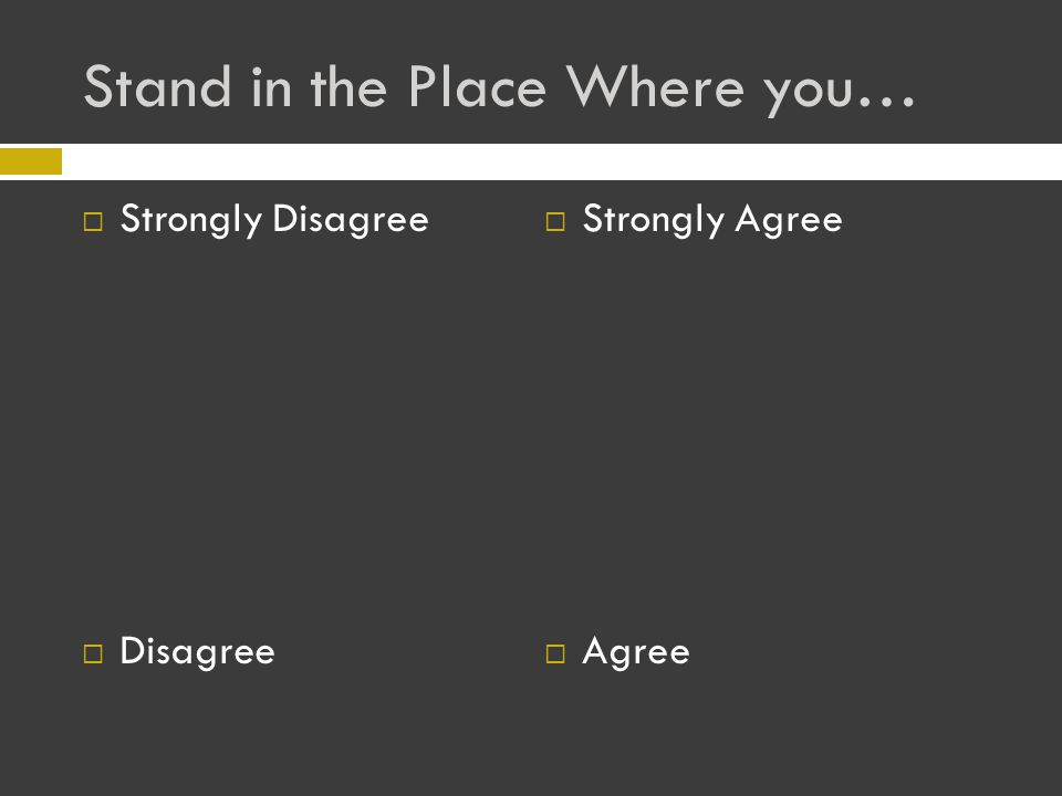 Stand in the Place Where you…  Strongly Disagree  Disagree  Strongly Agree  Agree