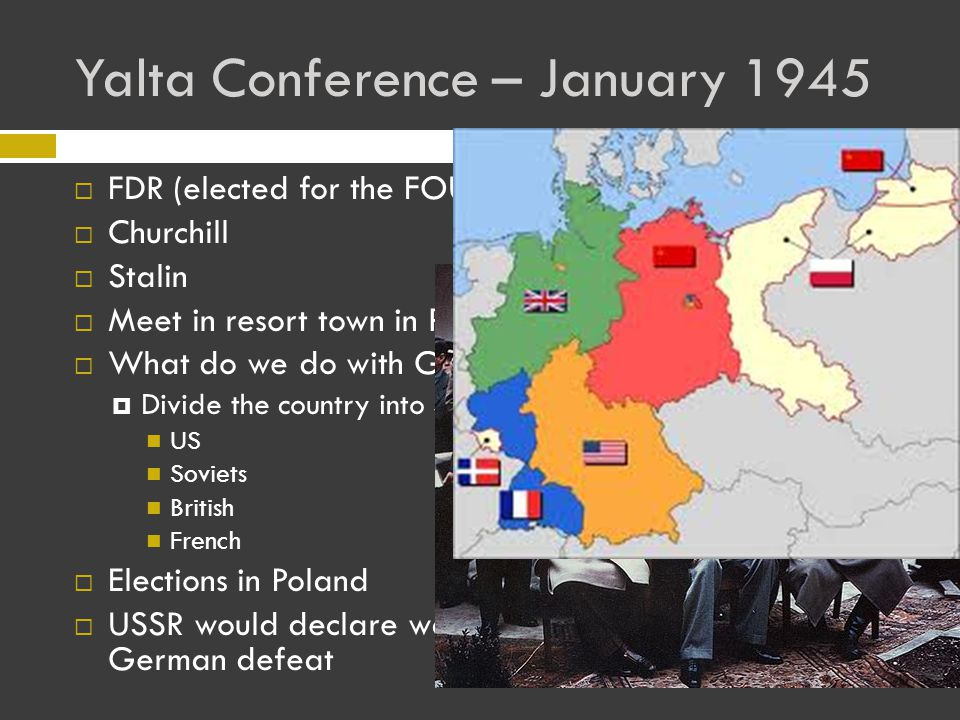 Yalta Conference – January 1945 FFDR (elected for the FOURTH time) CChurchill SStalin MMeet in resort town in Russia WWhat do we do with Germany when we win .