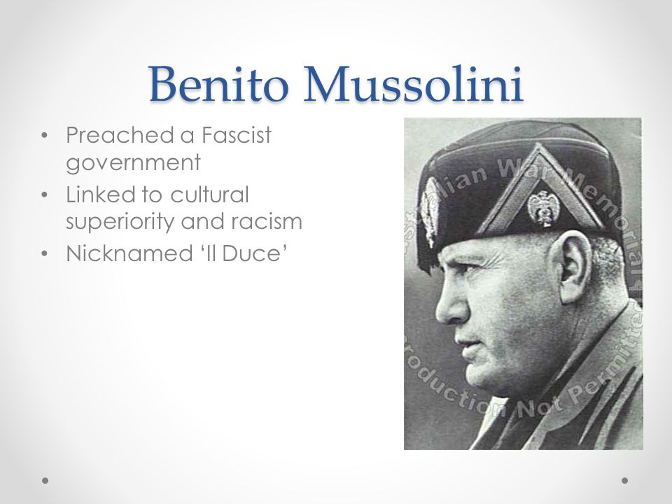 Benito Mussolini Preached a Fascist government Linked to cultural superiority and racism Nicknamed 'Il Duce'