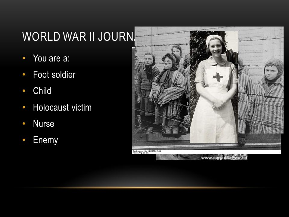 WORLD WAR II JOURNAL You are a: Foot soldier Child Holocaust victim Nurse Enemy