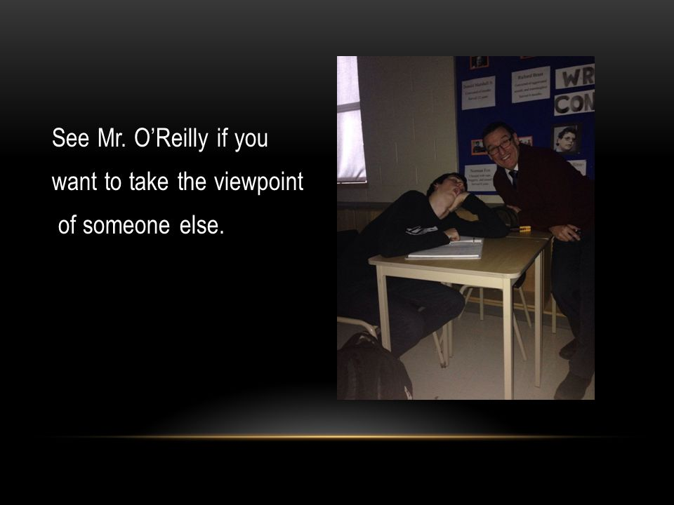See Mr. O'Reilly if you want to take the viewpoint of someone else.
