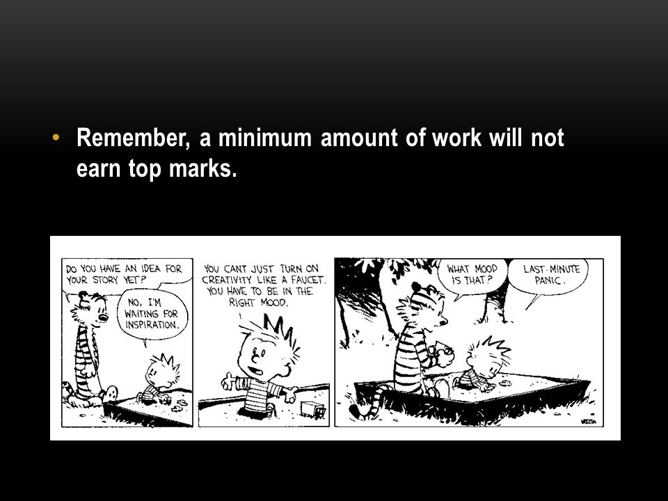 Remember, a minimum amount of work will not earn top marks.