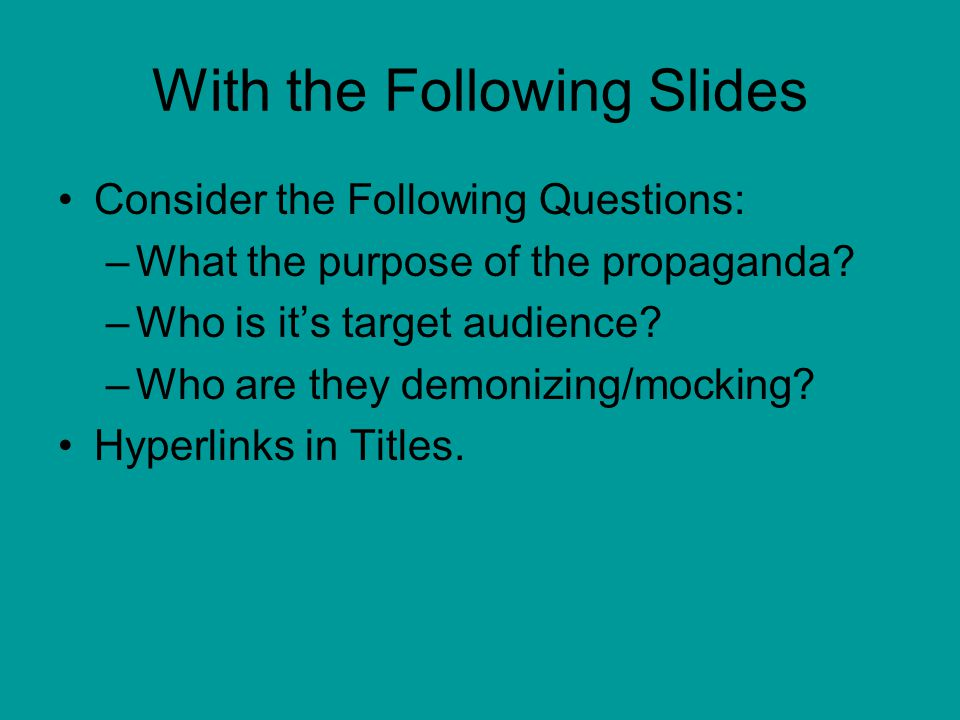 With the Following Slides Consider the Following Questions: –What the purpose of the propaganda? –Who is it's target audience? –Who are they demonizin