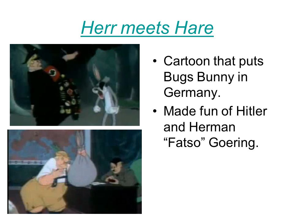 "Herr meets Hare Cartoon that puts Bugs Bunny in Germany. Made fun of Hitler and Herman ""Fatso"" Goering."