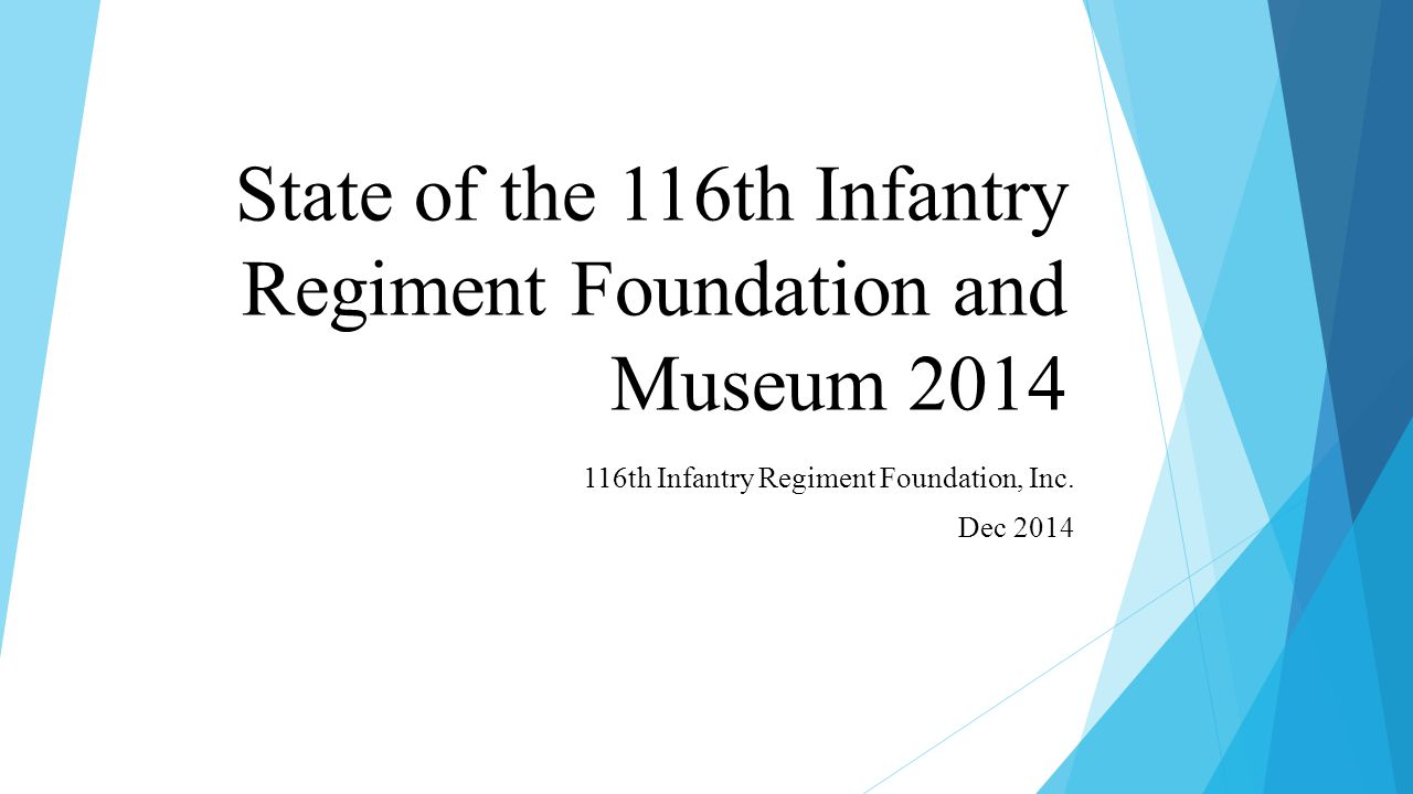 State of the 116th Infantry Regiment Foundation and Museum 2014 116th Infantry Regiment Foundation, Inc.