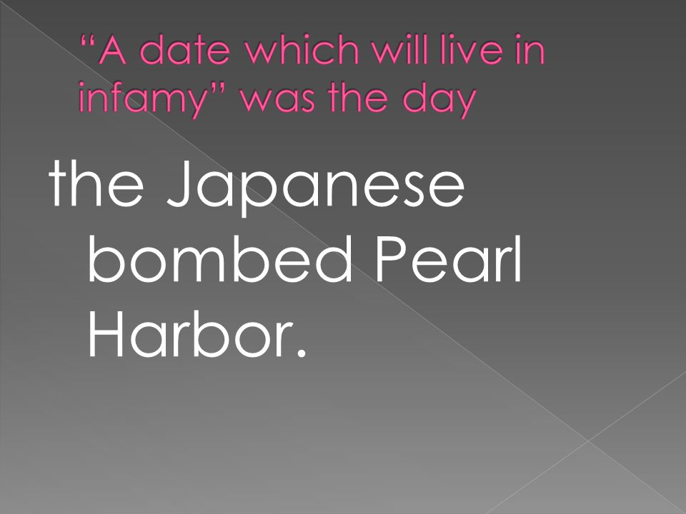the Japanese bombed Pearl Harbor.
