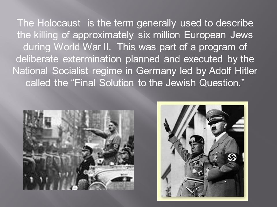 The Holocaust is the term generally used to describe the killing of approximately six million European Jews during World War II.
