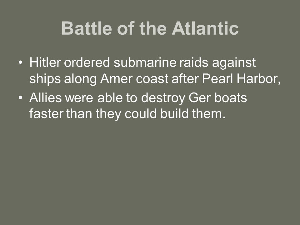 Battle of the Atlantic Hitler ordered submarine raids against ships along Amer coast after Pearl Harbor, Allies were able to destroy Ger boats faster than they could build them.