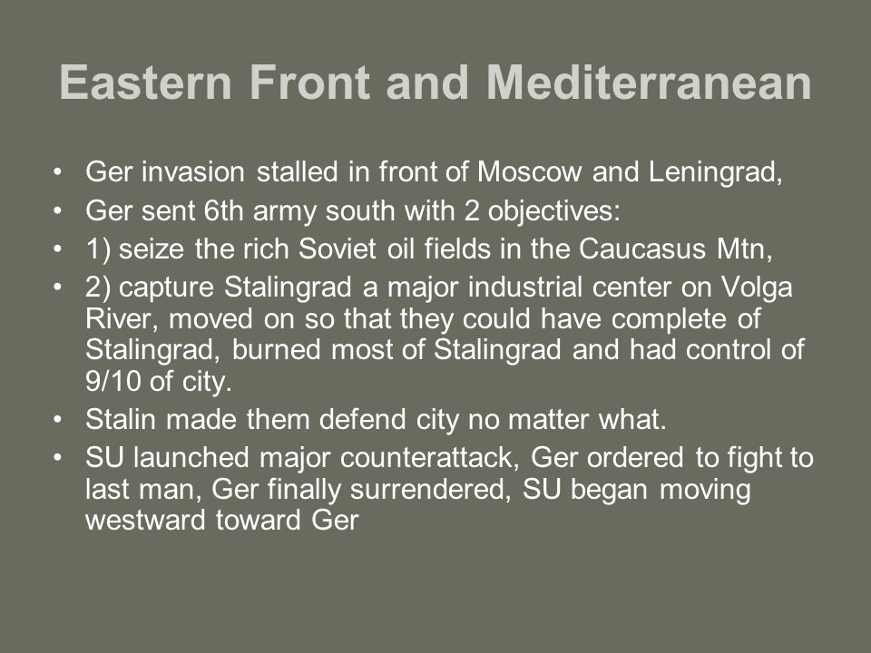 Eastern Front and Mediterranean Ger invasion stalled in front of Moscow and Leningrad, Ger sent 6th army south with 2 objectives: 1) seize the rich Soviet oil fields in the Caucasus Mtn, 2) capture Stalingrad a major industrial center on Volga River, moved on so that they could have complete of Stalingrad, burned most of Stalingrad and had control of 9/10 of city.