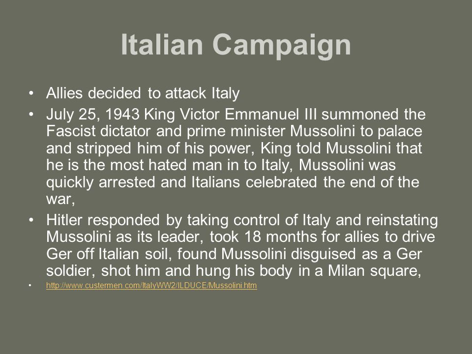 Italian Campaign Allies decided to attack Italy July 25, 1943 King Victor Emmanuel III summoned the Fascist dictator and prime minister Mussolini to palace and stripped him of his power, King told Mussolini that he is the most hated man in to Italy, Mussolini was quickly arrested and Italians celebrated the end of the war, Hitler responded by taking control of Italy and reinstating Mussolini as its leader, took 18 months for allies to drive Ger off Italian soil, found Mussolini disguised as a Ger soldier, shot him and hung his body in a Milan square, http://www.custermen.com/ItalyWW2/ILDUCE/Mussolini.htm