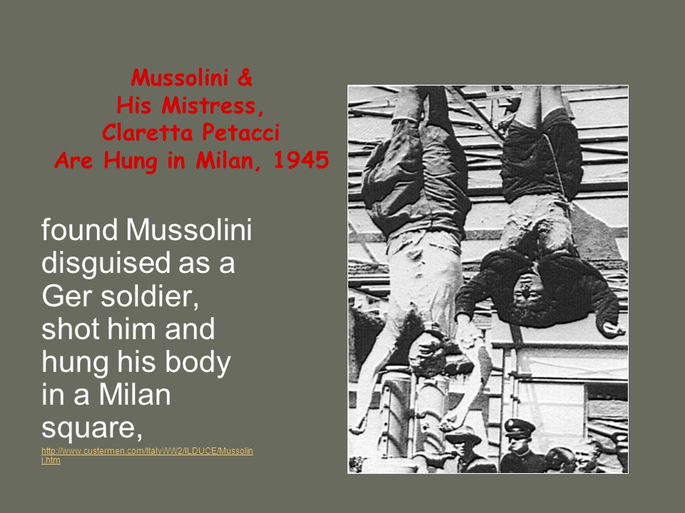 Mussolini & His Mistress, Claretta Petacci Are Hung in Milan, 1945 found Mussolini disguised as a Ger soldier, shot him and hung his body in a Milan square, http://www.custermen.com/ItalyWW2/ILDUCE/Mussolin i.htm