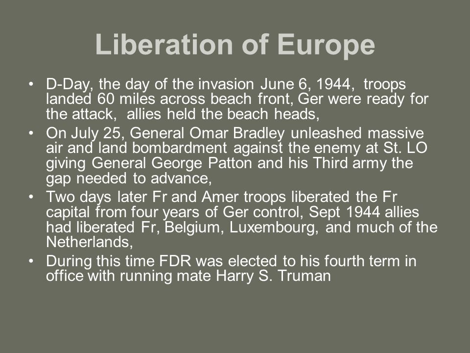 Liberation of Europe D-Day, the day of the invasion June 6, 1944, troops landed 60 miles across beach front, Ger were ready for the attack, allies held the beach heads, On July 25, General Omar Bradley unleashed massive air and land bombardment against the enemy at St.