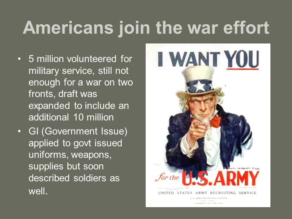 Americans join the war effort 5 million volunteered for military service, still not enough for a war on two fronts, draft was expanded to include an additional 10 million GI (Government Issue) applied to govt issued uniforms, weapons, supplies but soon described soldiers as well.