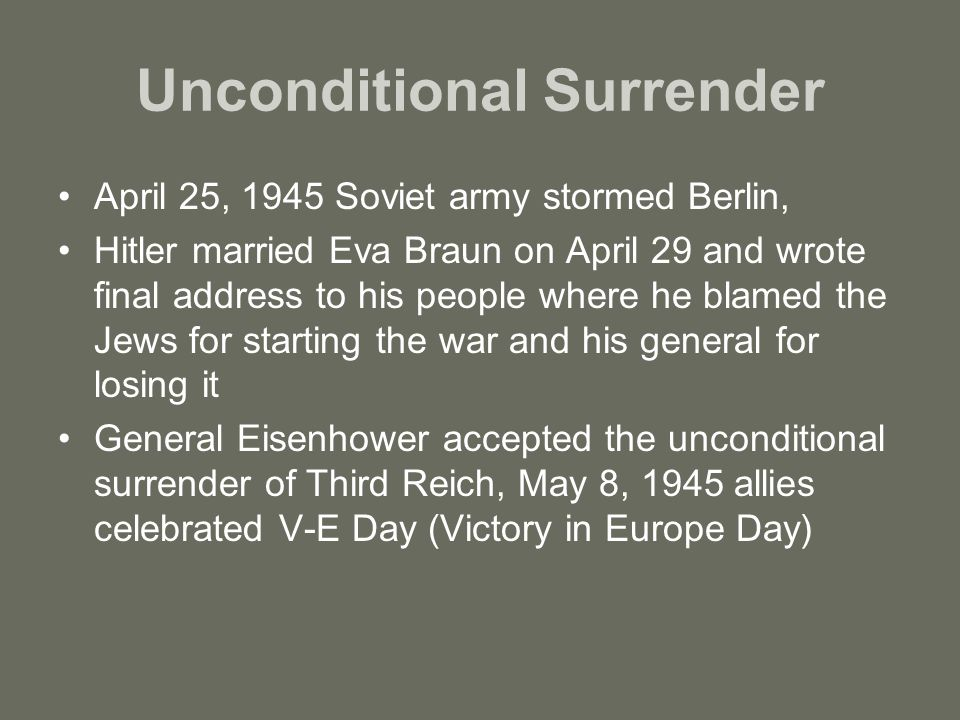 Unconditional Surrender April 25, 1945 Soviet army stormed Berlin, Hitler married Eva Braun on April 29 and wrote final address to his people where he blamed the Jews for starting the war and his general for losing it General Eisenhower accepted the unconditional surrender of Third Reich, May 8, 1945 allies celebrated V-E Day (Victory in Europe Day)