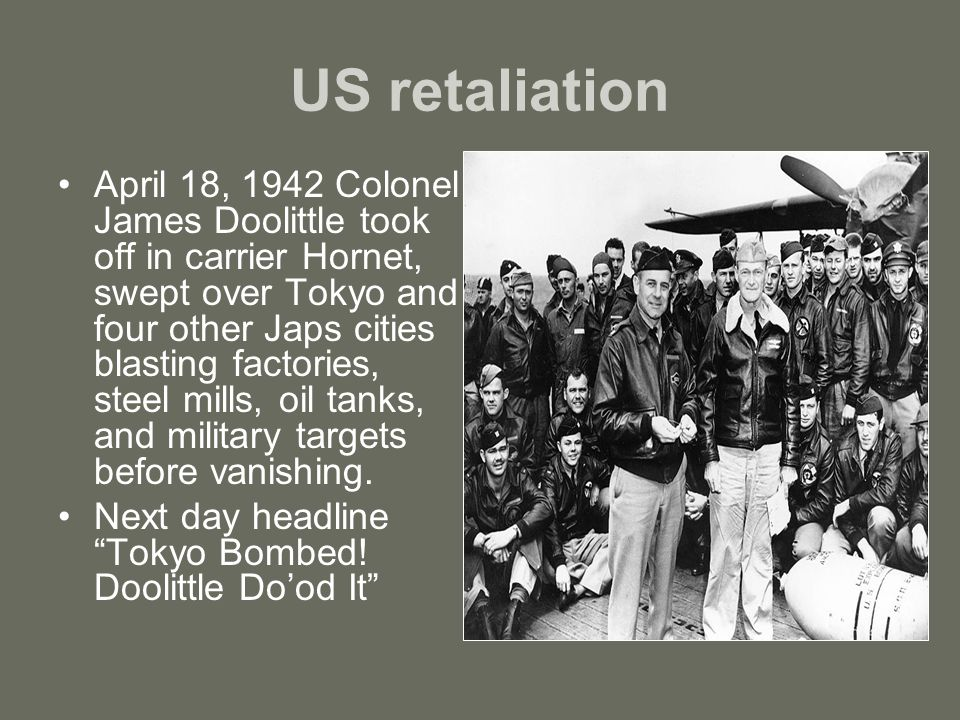 US retaliation April 18, 1942 Colonel James Doolittle took off in carrier Hornet, swept over Tokyo and four other Japs cities blasting factories, steel mills, oil tanks, and military targets before vanishing.