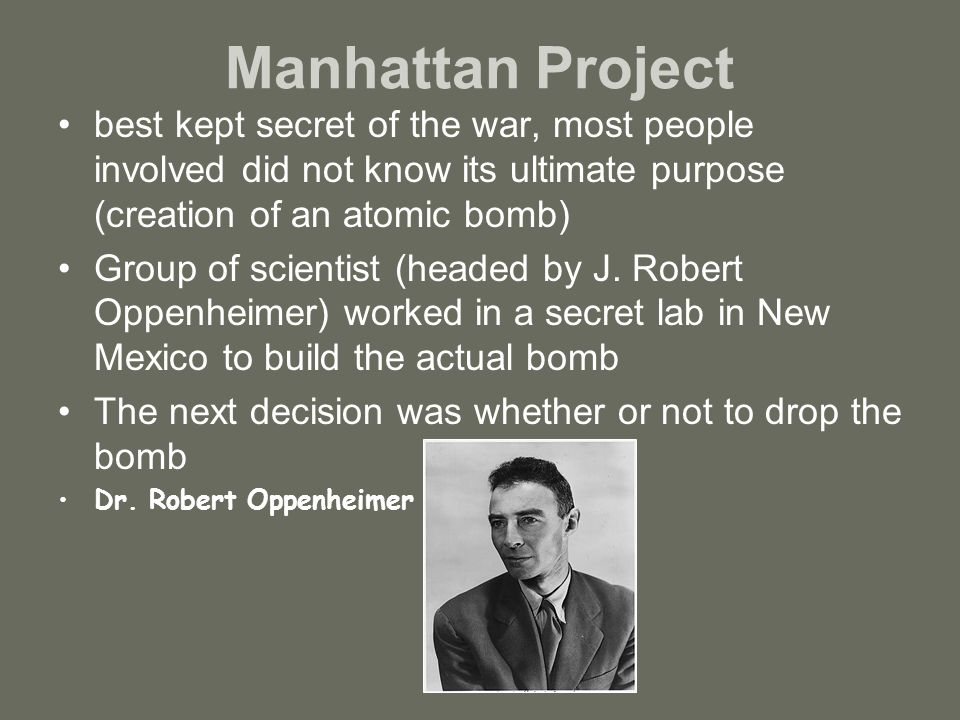 Manhattan Project best kept secret of the war, most people involved did not know its ultimate purpose (creation of an atomic bomb) Group of scientist (headed by J.