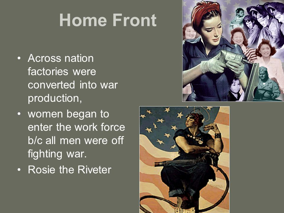 Home Front Across nation factories were converted into war production, women began to enter the work force b/c all men were off fighting war.