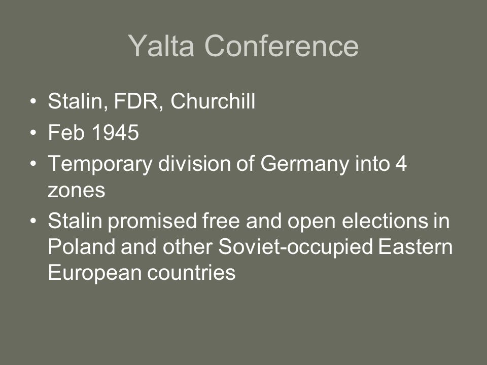 Yalta Conference Stalin, FDR, Churchill Feb 1945 Temporary division of Germany into 4 zones Stalin promised free and open elections in Poland and other Soviet-occupied Eastern European countries