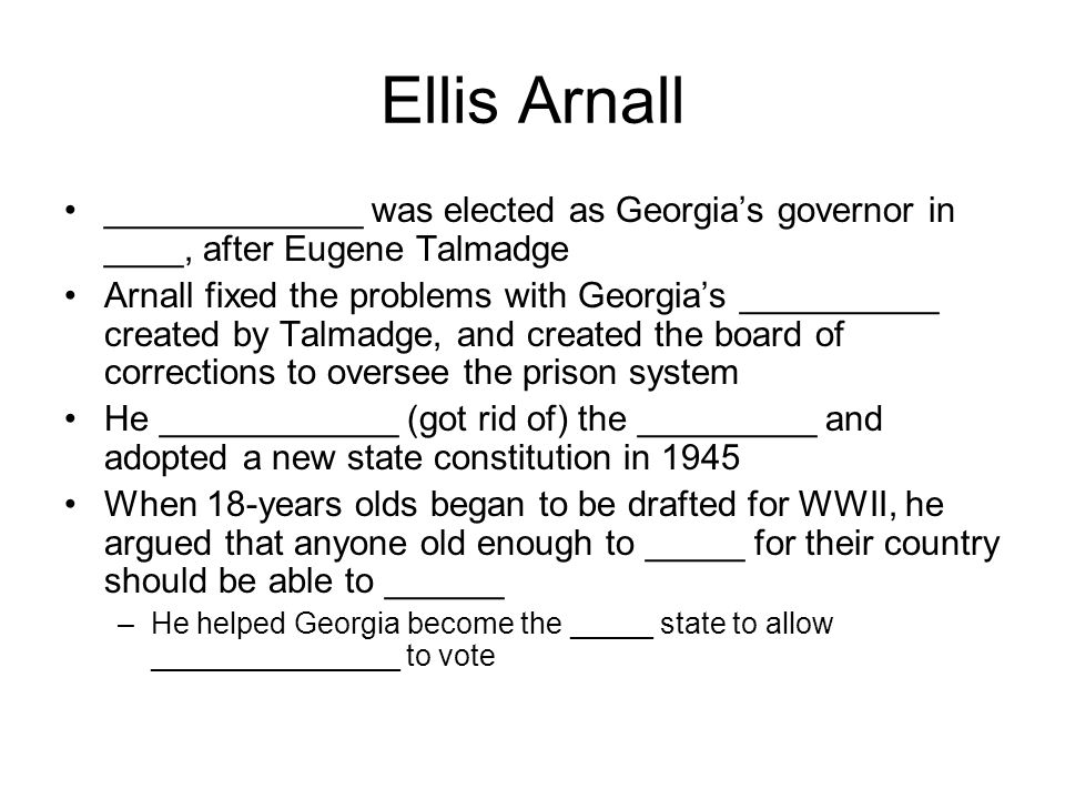 Ellis Arnall _____________ was elected as Georgia's governor in ____, after Eugene Talmadge Arnall fixed the problems with Georgia's __________ create